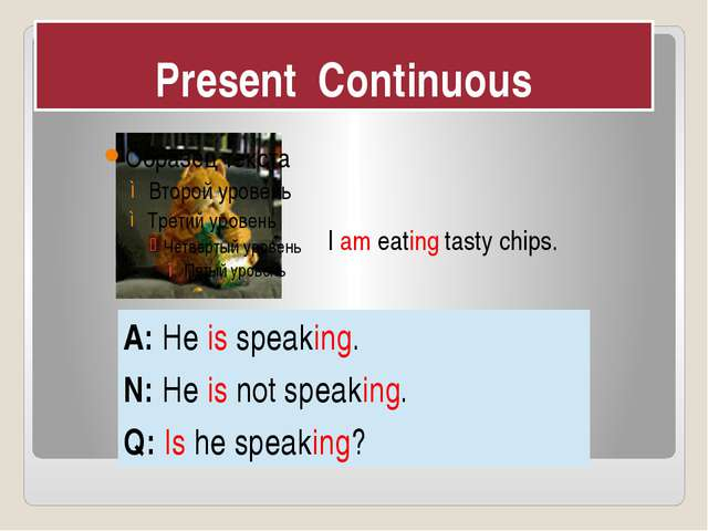Present Continuous I am eating tasty chips. A: Heisspeaking. N: Heisnot speak...