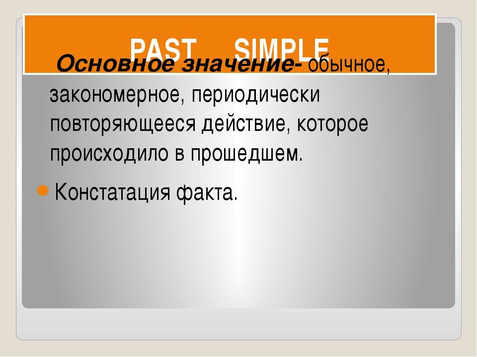 PAST SIMPLE Основное значение- обычное, закономерное, периодически повторяюще...