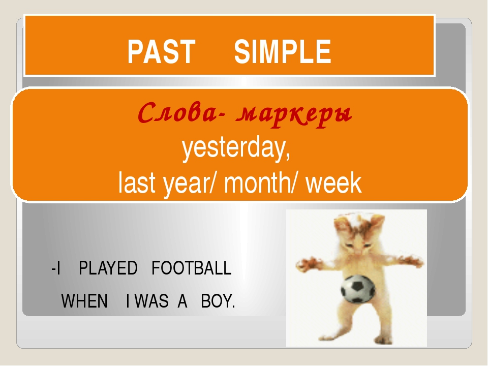 PAST SIMPLE -I PLAYED FOOTBALL WHEN I WAS A BOY. Слова- маркеры yesterday, la...