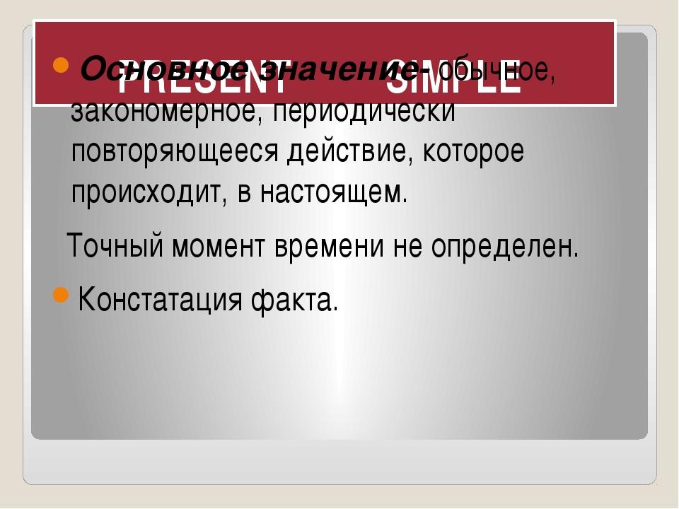 PRESENT SIMPLE Основное значение- обычное, закономерное, периодически повторя...