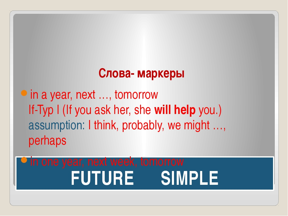 FUTURE SIMPLE Слова- маркеры in a year, next …, tomorrow If-Typ I (If you ask...