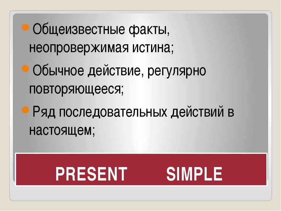 PRESENT SIMPLE Общеизвестные факты, неопровержимая истина; Обычное действие,...