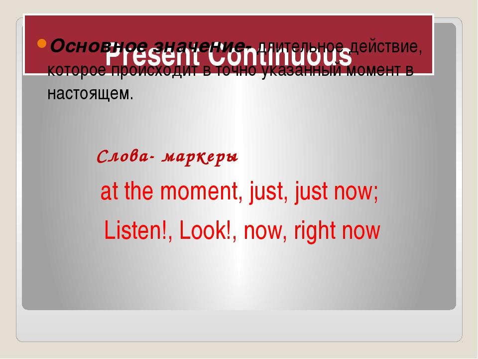 Present Continuous Основное значение- длительное действие, которое происходит...