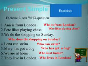 Present Simple Exercises Exercise 2. Ask WHO-question Ann is from London. Pet
