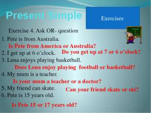 Present Simple Exercises Exercise 4. Ask OR- question Pete is from Australia.