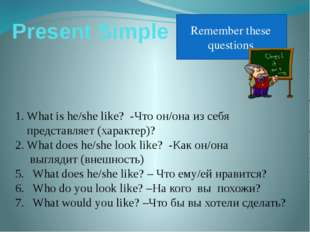 Present Simple Remember these questions What is he/she like? -Что он/она из с