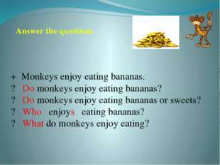 + Monkeys enjoy eating bananas. ? Do monkeys enjoy eating bananas? ? Do monke