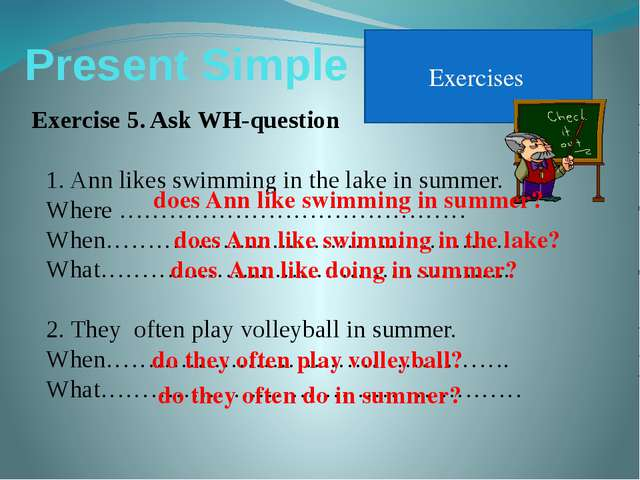 Present Simple Exercises Exercise 5. Ask WH-question Ann likes swimming in th...