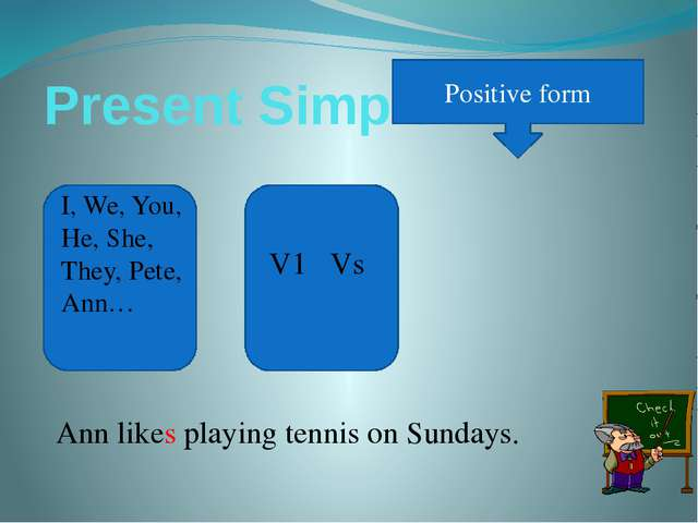 Present Simple Positive form I, We, You, He, She, They, Pete, Ann… V1 Vs Ann...