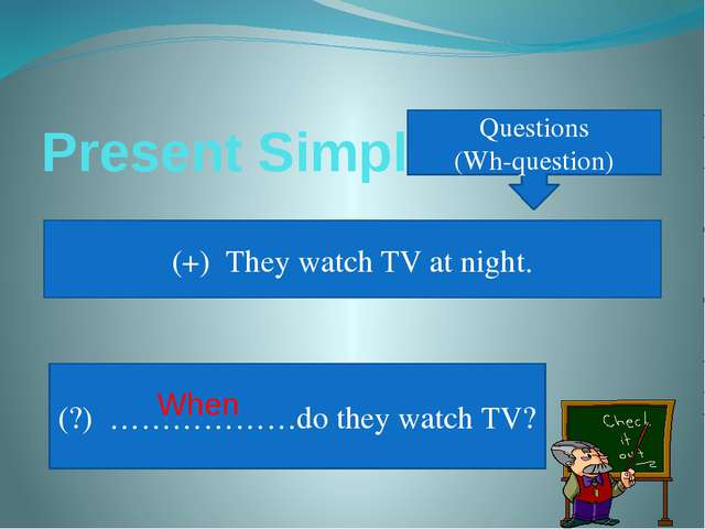 Present Simple Questions (Wh-question) (+) They watch TV at night. (?) ………………...