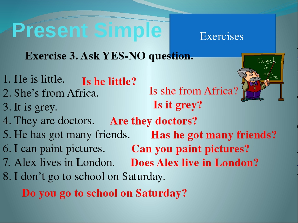 Present Simple Exercises Exercise 3. Ask YES-NO question. He is little. She's...