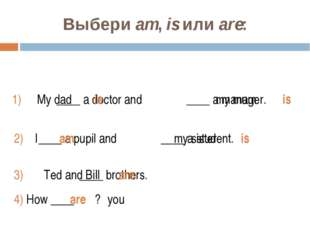 Выбери am, is или are: 1) ____ a doctor and ____ a manager. 2) ____ a pupil a