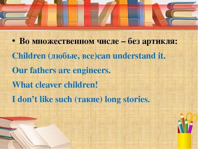 Во множественном числе – без артикля: Children (любые, все)can understand it...