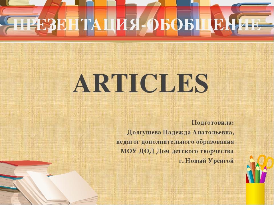 ПРЕЗЕНТАЦИЯ-ОБОБЩЕНИЕ ARTICLES Подготовила: Долгушева Надежда Анатольевна, пе...