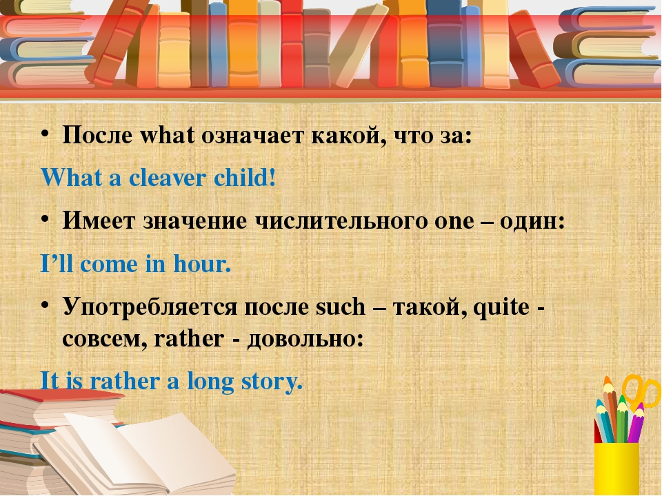 После what означает какой, что за: What a cleaver child! Имеет значение числ...