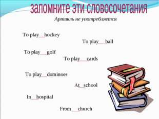 Артикль не употребляется To play hockey To play ball To play golf To play car