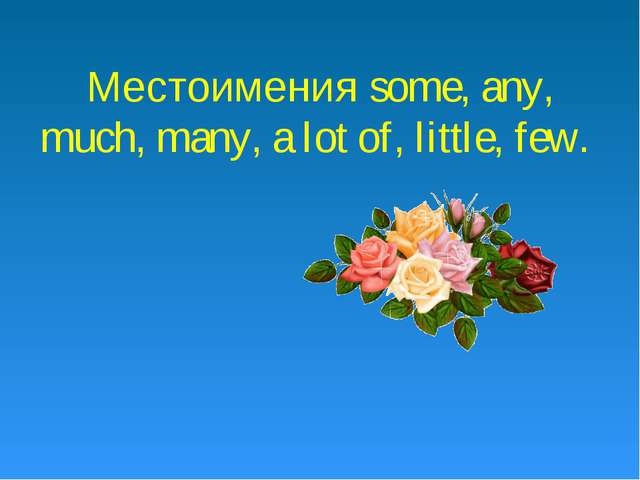Местоимения some, any, much, many, a lot of, little, few.