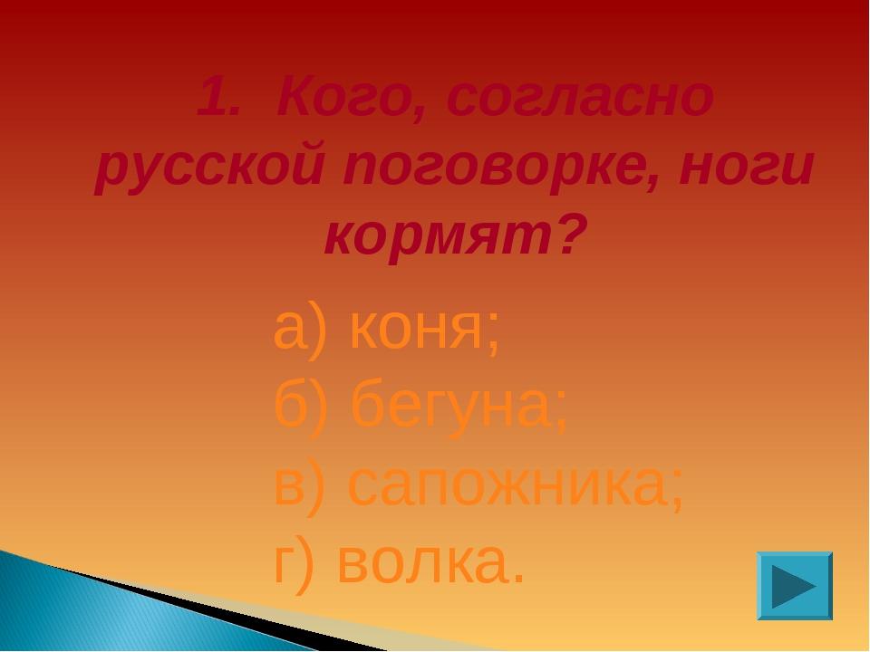 1. Кого, согласно русской поговорке, ноги кормят? а) коня; б) бегуна; в) сапо...