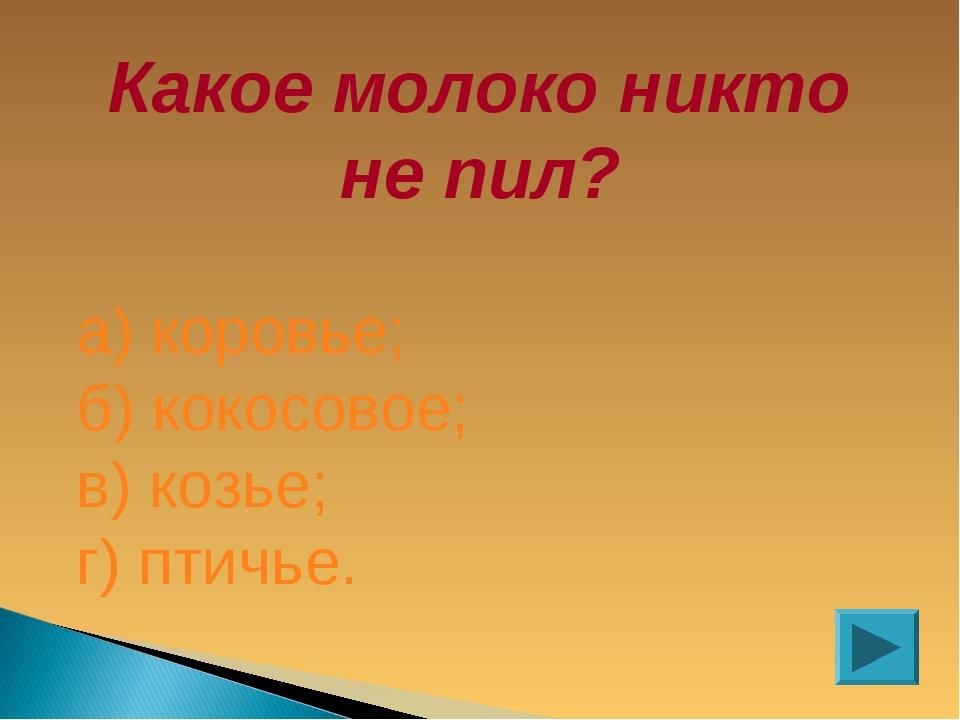 Какое молоко никто не пил? а) коровье; б) кокосовое; в) козье; г) птичье.