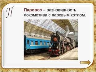 Паровоз – разновидность локомотива с паровым котлом.