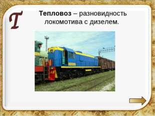 Тепловоз – разновидность локомотива с дизелем.