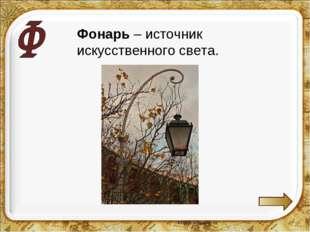Фонарь – источник искусственного света.