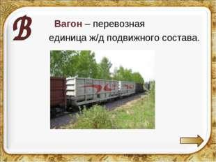 Вагон – перевозная единица ж/д подвижного состава.