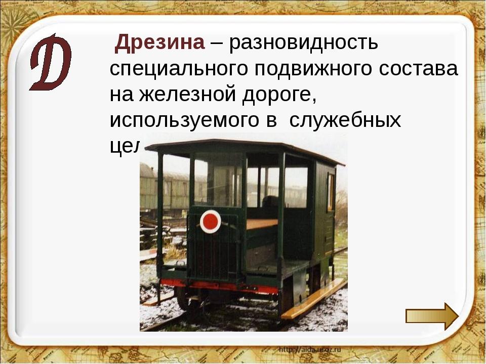 Дрезина – разновидность специального подвижного состава на железной дороге,...