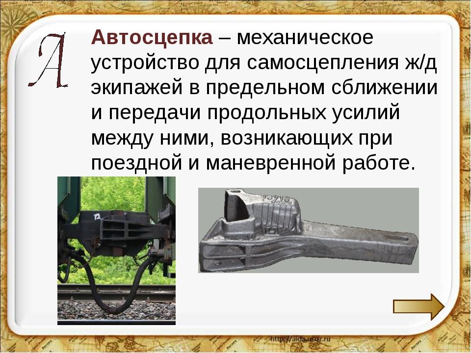 Автосцепка – механическое устройство для самосцепления ж/д экипажей в предел...