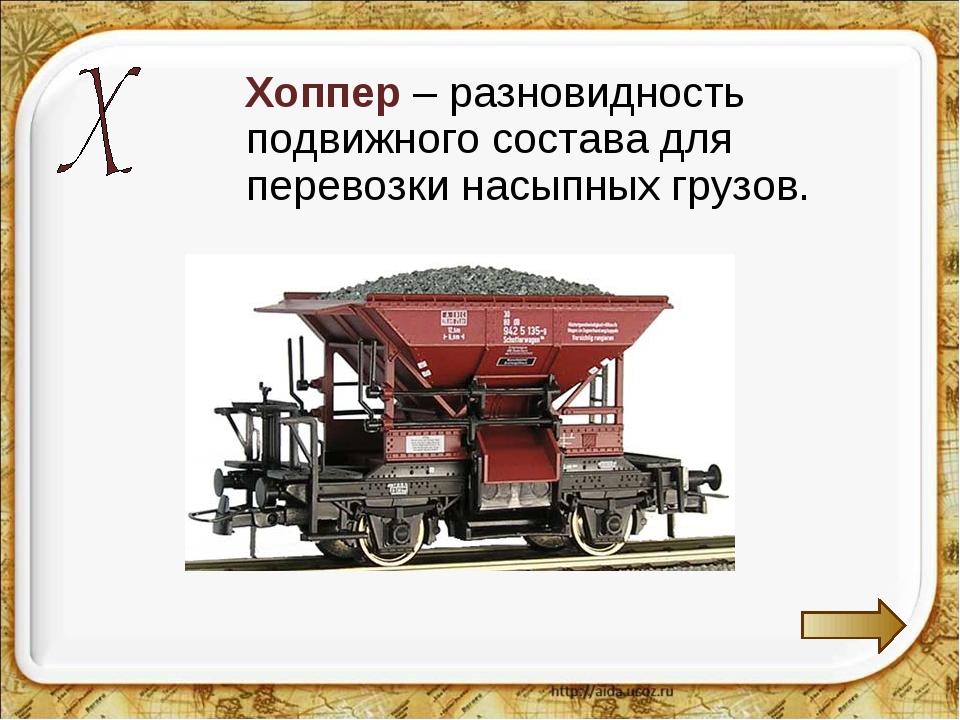 Хоппер – разновидность подвижного состава для перевозки насыпных грузов.