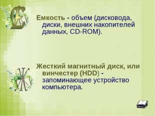 Емкость - объем (дисковода, диски, внешних накопителей данных, CD-ROM). Жестк