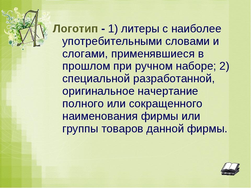 Логотип - 1) литеры с наиболее употребительными словами и слогами, применявши...