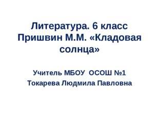 Литература. 6 класс Пришвин М.М. «Кладовая солнца» Учитель МБОУ ОСОШ №1 Токар