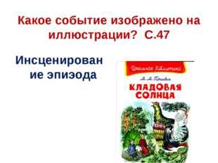 Какое событие изображено на иллюстрации? С.47 Инсценирование эпиэода