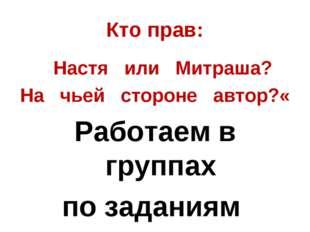 Кто прав: Настя или Митраша? На чьей стороне автор?« Работаем в группах по з