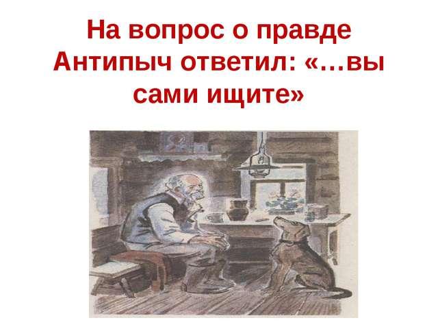 На вопрос о правде Антипыч ответил: «…вы сами ищите»