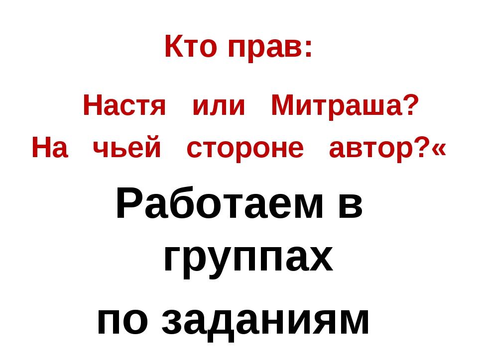 Кто прав: Настя или Митраша? На чьей стороне автор?« Работаем в группах по з...