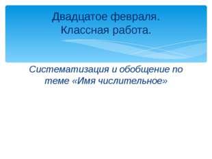 Систематизация и обобщение по теме «Имя числительное» Двадцатое февраля. Клас