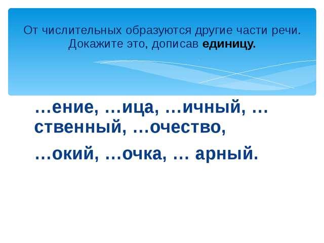 …ение, …ица, …ичный, …ственный, …очество, …окий, …очка, … арный. От числитель...