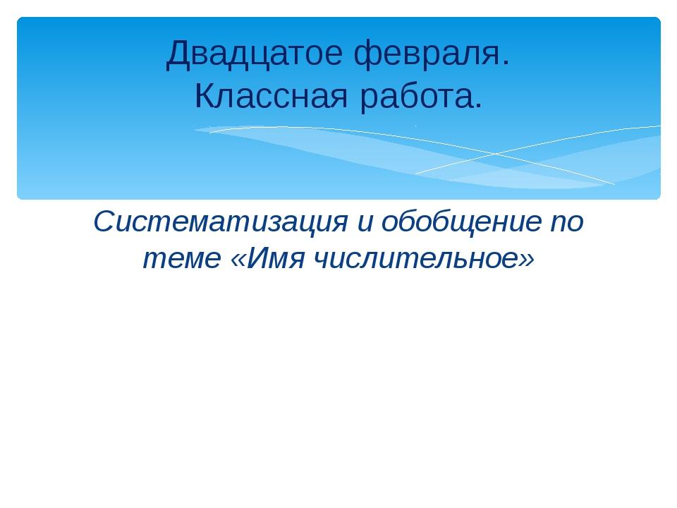Систематизация и обобщение по теме «Имя числительное» Двадцатое февраля. Клас...