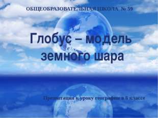 Глобус – модель земного шара ОБЩЕОБРАЗОВАТЕЛЬНАЯ ШКОЛА № 59 Презентация к уро