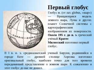 Глобус м. (от лат. globus, «шар») — Вращающаяся модель земного шара, Луны и д