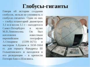 Глобусы-гиганты Говоря об истории создания глобусов, нельзя не упомянуть о гл