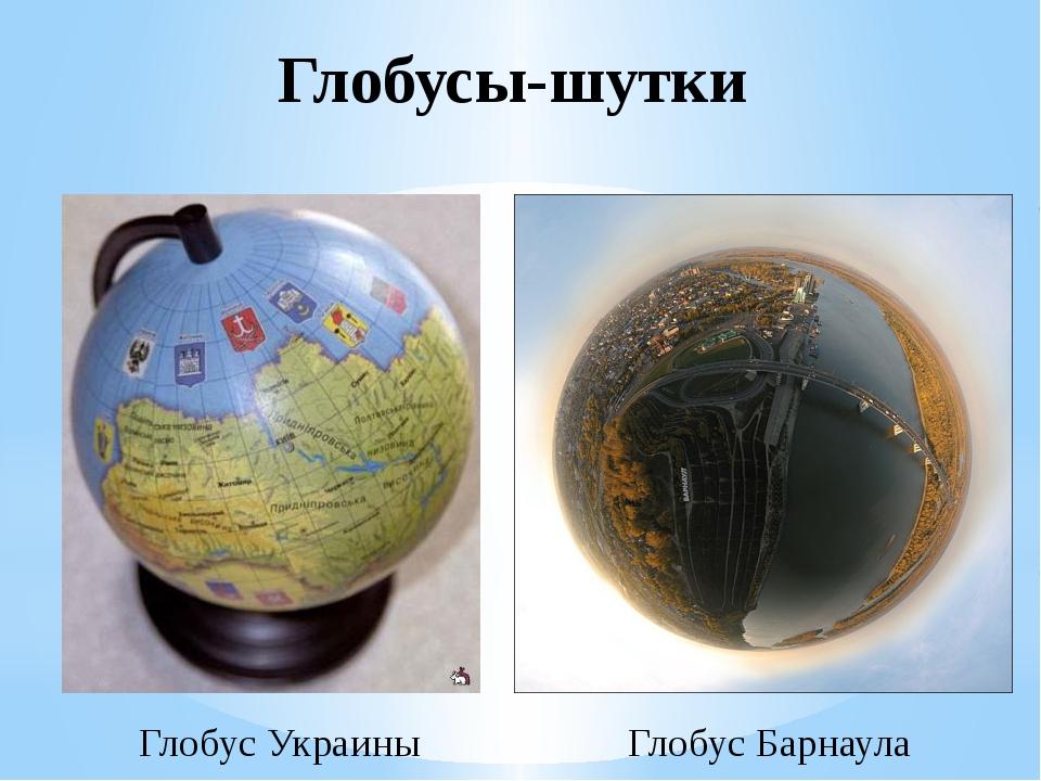 Глобусы-шутки Глобус Украины Глобус Барнаула