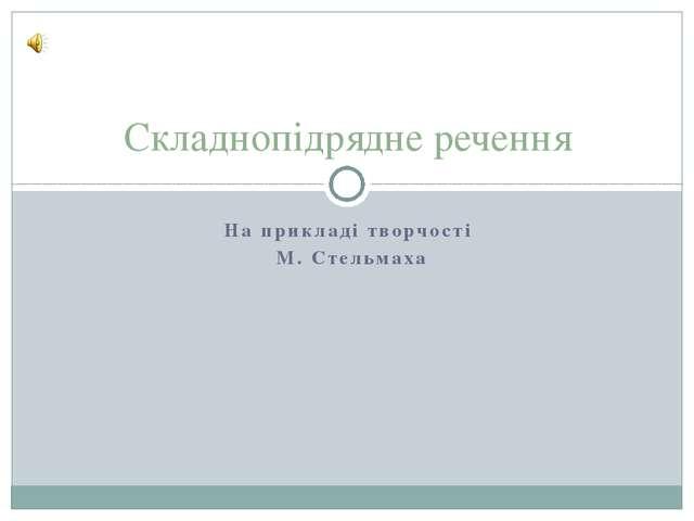 На прикладі творчості М. Стельмаха Складнопідрядне речення