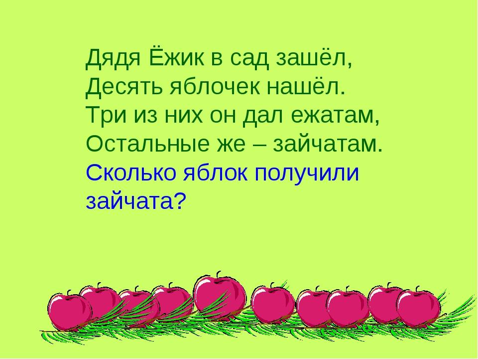 Дядя Ёжик в сад зашёл, Десять яблочек нашёл. Три из них он дал ежатам, Осталь...