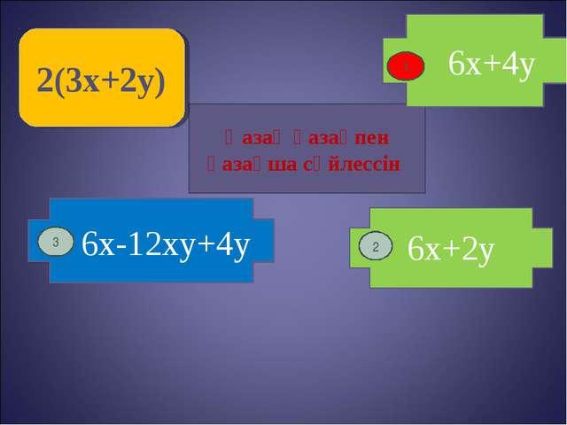 Қазақ қазақпен қазақша сөйлессін 6x+4y 2(3x+2y) 1 2 6x-12xy+4y 6x+2y 3