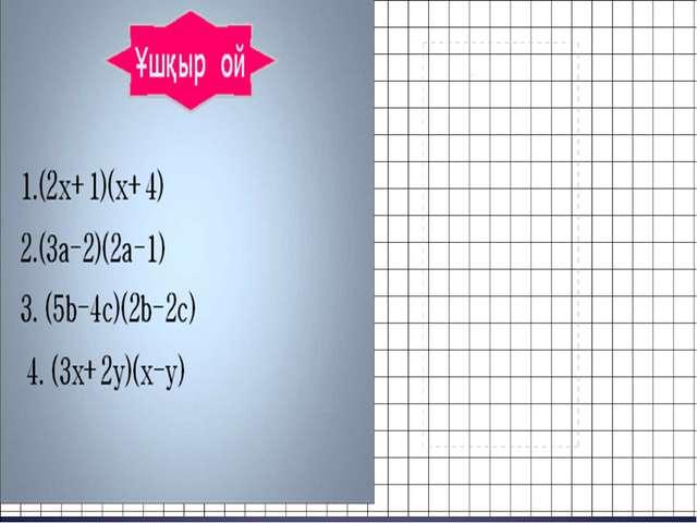 2.(3a-2)(2a-1) 1.(2x+1)(x+4) 4. (3x+2y)(x-y) 3. (5b-4c)(2b-2c) Ұшқыр ой