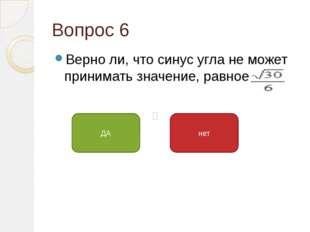 Вопрос 6 Верно ли, что синус угла не может принимать значение, равное ДА нет