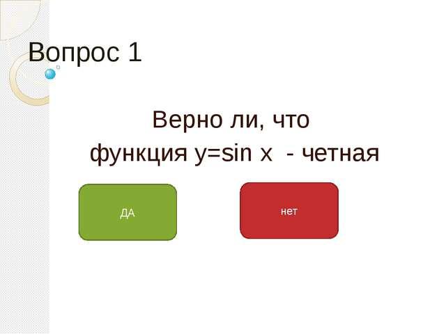 Вопрос 1 Верно ли, что функция у=sin x - четная ДА нет